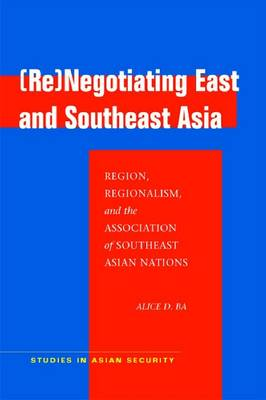 Re)negotiating East and Southeast Asia. Region, Regionalism, and the Association of Southeast...