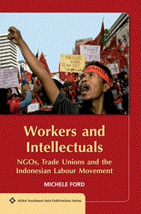 Workers and Intellectuals NGOs, Trade Unions and the Indonesian Labour Movement. MICHELE FORD