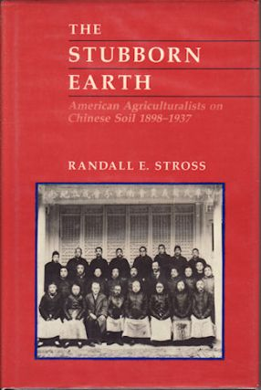 The Stubborn Earth. American Agriculturalists on Chinese Soil, 1898-1937. RANDALLE STROSS