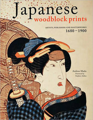 Japanese Woodblock Prints. Artists, Publishers, and Masterworks: 1680 - 1900. ANDREAS MARKS
