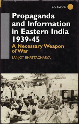 Propaganda and Information in Eastern India, 1939-45. A Necessary Weapon of War. SANJOY BHATTACHARYA
