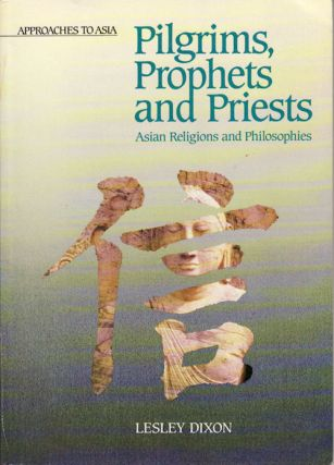 Pilgrims, Prophets and Priests Asian Religions and Philosophies. LESLEY DIXON
