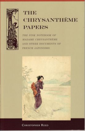 Chrysantheme Papers. The Pink Notebook of Madame Chrysantheme and Other Documents of French Japonisme. CHRISTOPHER REED, TRANS.