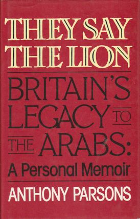 They Say The Lion. Britain's Legacy to the Arabs: A Personal Memoir. ANTHONY PARSONS