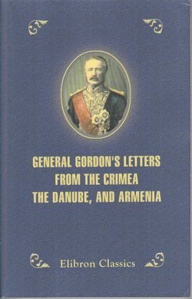 General Gordon's Letters from the Crimea, the Danube, and Armenia. DEMETRIUS C. BOULGER