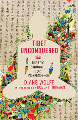 Tibet Unconquered. An Epic Struggle for Freedom. DIANE WOLFF.