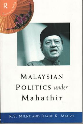 Malaysian Politics under Mahathir. R. S. AND DIANE K. MAUZY MILNE