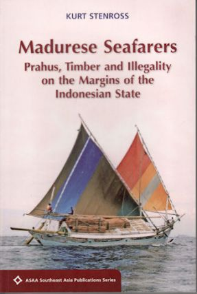 Madurese Seafarers: Prahus, Timber and Illegality on the Margins of the Indonesian State. KURT...
