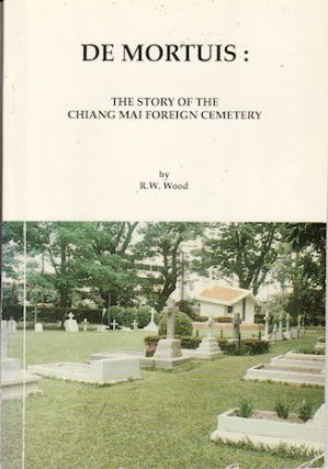 De Mortuis: The Story of the Chiang Mai Foreign Cemetery. R. W. WOOD