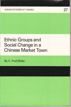 Ethnic Groups and Social Change in a Chinese Market Town. C. FRED BLAKE
