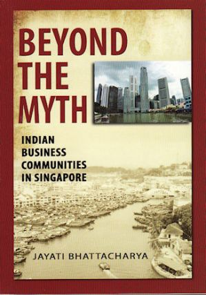 Beyond the Myth. Indian Business Communities in Singapore. JAYATI BHATTACHARYA.