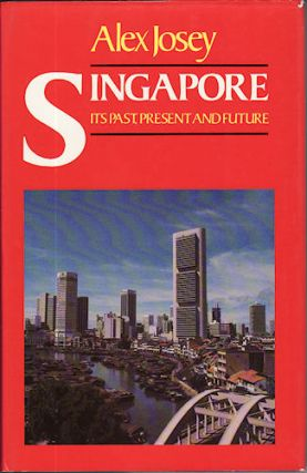 Singapore Its Past, Present and Future. ALEX JOSEY