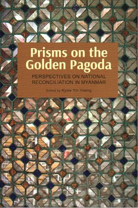 Prisms on the Golden Pagoda: Perspectives on the Politics of National Reconciliation in Myanmar....