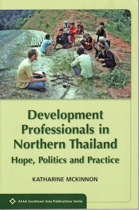 Development Professionals in Northern Thailand. Hope, Politics and Practice. KATHERINE MCKINNON