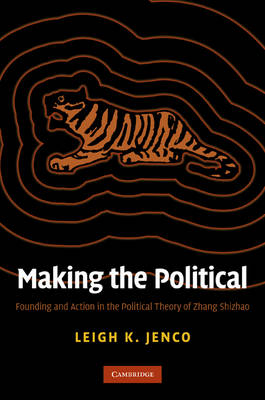 Making the Political Founding and Action in the Political Theory of Zhang Shizhao. LEIGH KATHRYN...
