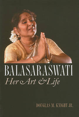 Balasaraswati Her Art and Life. DOUGLAS M. KNIGHT