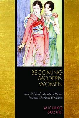 Becoming Modern Women Love and Female Identity in Prewar Japanese Literature and Culture. MICHIKO SUZUKI.