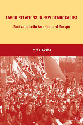 Labor Relations in New Democracies East Asia, Latin America, and Europe. JOSE A. ALEMAN