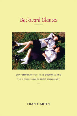 Backward Glances Contemporary Chinese Cultures and the Female Homoerotic Imaginary. FRAN MARTIN