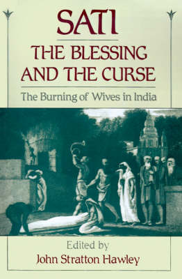 Sati, the Blessing and the Curse The Burning of Wives in India. JOHN STRATTON HAWLEY