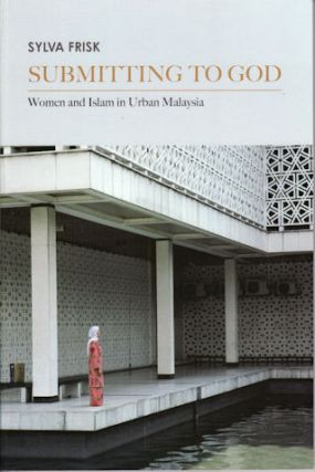 Submitting to God. Women and Islam in Urban Malaysia. SYLVA FRISK