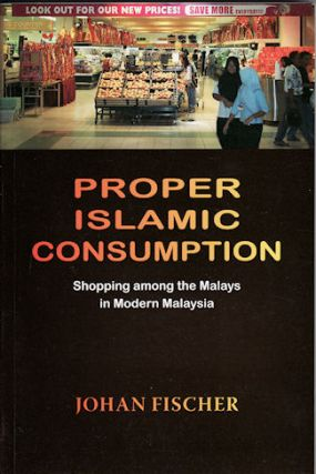 Proper Islamic Consumption. Shopping Among the Malays in Modern Malaysia. JOHAN FISCHER