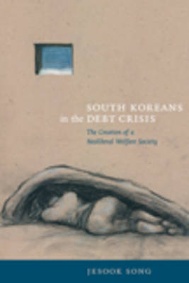 South Koreans in the Debt Crisis The Creation of a Neoliberal Welfare Society. JESOOK SONG
