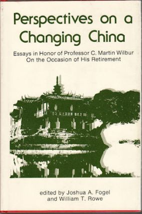 Perspectives on a Changing China. Essays in Honor of Professor C. Martin Wilbur on the Occasion of his Retirement. JOSHUA A. AND WILLIAM T. ROWE FOGEL.