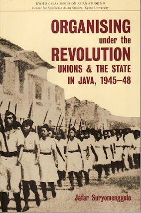 Organising Under the Revolution. Unions and the State in Java, 1945-48. JAFAR SURYOMENGGOLO