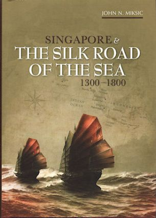 Singapore and the Silk Road of the Sea, 1300-1800. JOHN N. MIKSIC