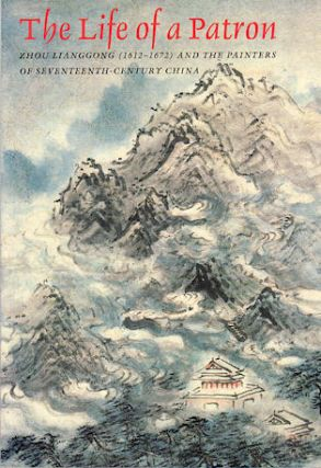 The Life of a Patron. Zhou Lianggong (1612-1672) and the Painters of Seventeenth-Century China....