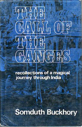 The Call of the Ganges. Recollections of a Magical Journey through India. SOMDUTH BUCKHORY