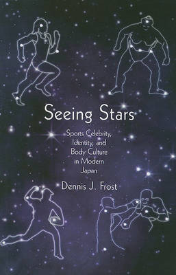 Seeing Stars Sports Celebrity, Identity, and Body Culture in Modern Japan. DENNIS J. FROST.