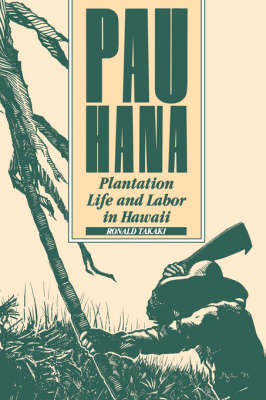 Pau Hana. Plantation Life and Labor in Hawaii, 1835-1920. RONALD T. TAKAKI