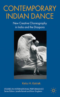Contemporary Indian Dance. New Creative Choreography in India and the Diaspora. KETU H. KATRAK
