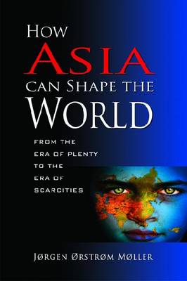 How Asia Can Shape the World. From the Era of Plenty to the Era of Scarcities. JORGEN ORSTROM MOLLER