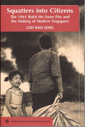 Squatters into Citizens. The 1961 Bukit Ho Swee Fire and the Making of Modern Singapore. KAH SENG...