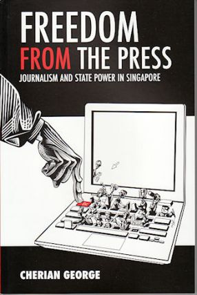 Freedom from the Press. Journalism and State Power in Singapore. CHERIAN GEORGE