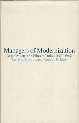 Managers of Modernization. Organizations and Elites in Turkey (1950-1969). LESLIE L ROOS, JNR....