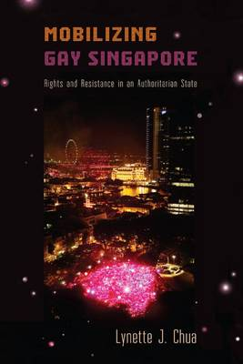 Mobilizing Gay Singapore. Rights and Resistance in an Authoritarian State. LYNETTE J. CHUA