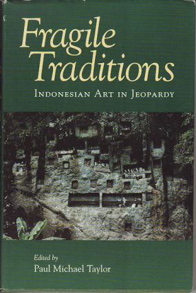 Fragile Traditions. Indonesian Art in Jeopardy. PAUL MICHAEL TAYLOR.