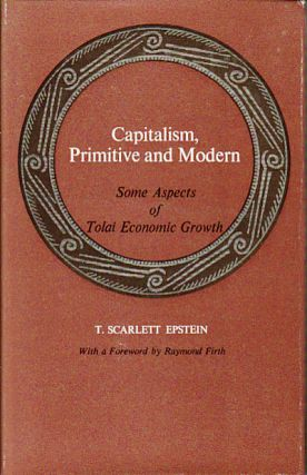 Capitalism, Primitive and Modern. Some Aspects of Tolai Economic Growth. T. SCARLETT EPSTEIN