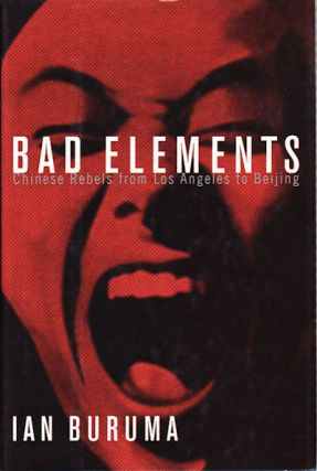 Bad Elements. Chinese Rebels from Los Angeles to Beijing. IAN BURUMA