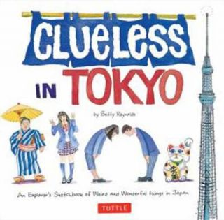 Clueless in Tokyo. An Explorer's Sketchbook of Weird and Wonderful Things in Japan. BETTY REYNOLDS