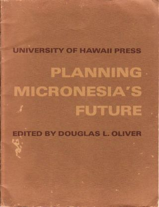 Planning Micronesia's Future. A Summary of the United States Commercial Company's Economic Survey of Micronesia, 1946. DOUGLAS L. OLIVER.