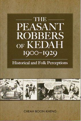 The Peasant Robbers of Kedah, 1900-1929: Historical and Folk Perceptions. BOON KHENG CHEAH