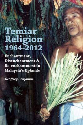 Temiar Religion, 1964-2012. Enchantment, Disenchantment and Re-Enchantment in Malaysia's Uplands....