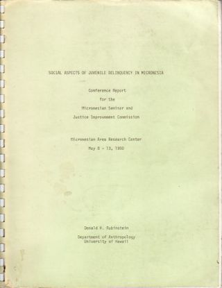 Social Aspects of Juvenile Delinquency in Micronesia. Conference Report for the Micronesian Seminar and Justice Improvement Commission. Micronesian Are Research Center May 8-13, 1980. DONALD H. RUBINSTEIN.