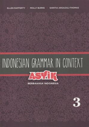Indonesian Grammar in Context. Asyik Berbahasa Indonesia. Volume 3. ELLEN RAFFERTY, MOLLY BURNS...