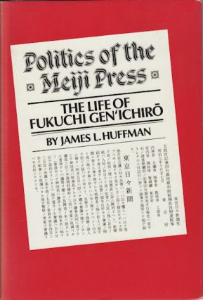 Politics of the Meiji Press. Life of Fukuchi Gen'ichiro. JAMES L. HUFFMAN